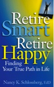 Retire Smart, Retire Happy Finding Your True Path in Life, by Nancy K Schlossberg, Ed.D.Washington, DC: American Psychological Association, 2007.